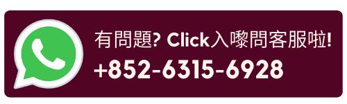 有問題? 立即click 入whatsapp我們啦! +852-6315-6928